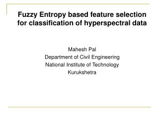 Fuzzy Entropy based feature selection for classification of hyperspectral data    Mahesh Pal Department of Civil Enginee