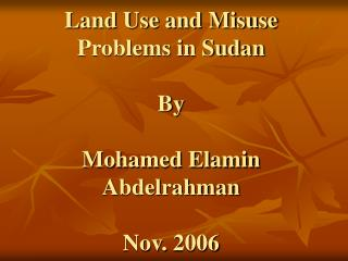 Land Use and Misuse Problems in Sudan  By  Mohamed Elamin Abdelrahman  Nov. 2006