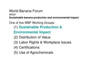 World Banana Forum WG01 Sustainable banana production and environmental impact One of five WBF Working Groups: 1 Sustain