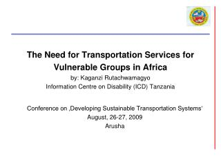 The Need for Transportation Services for Vulnerable Groups in Africa by: Kaganzi Rutachwamagyo Information Centre on Dis