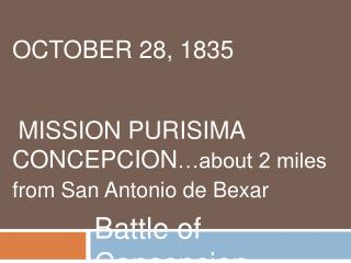 OCTOBER 28, 1835    MISSION PURISIMA CONCEPCION about 2 miles from San Antonio de Bexar