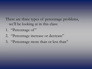 There are three types of percentage problems, we ll be looking at in this class:  Percentage of    Percentage increase o