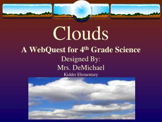 Clouds A WebQuest for 4th Grade Science Designed By: Mrs. DeMichael Kidder Elementary