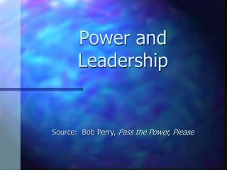 Power and Leadership      Source:  Bob Perry, Pass the Power, Please