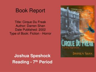 Book Report  Title: Cirque Du Freak Author: Darren Shan Date Published: 2002 Type of Book: Fiction - Horror