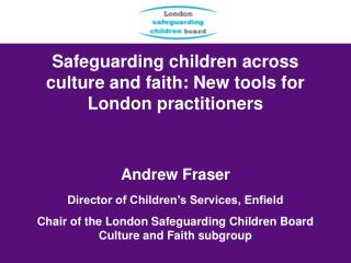 Safeguarding children across culture and faith: New tools for London practitioners    Andrew Fraser   Director of Childr