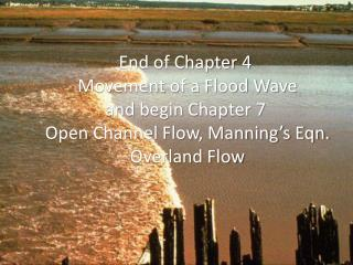 End of Chapter 4  Movement of a Flood Wave and begin Chapter 7  Open Channel Flow, Manning s Eqn.  Overland Flow