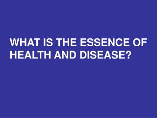 WHAT IS THE ESSENCE OF HEALTH AND DISEASE