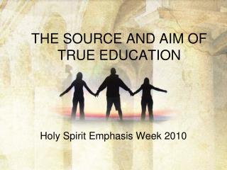 THE SOURCE AND AIM OF TRUE EDUCATION