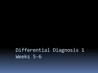 Differential Diagnosis 1 Weeks 5-6