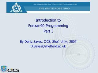 Introduction to  Fortran90 Programming Part I   By Deniz Savas, CiCS, Shef. Univ., 2007 D.Savassheffield.ac.uk