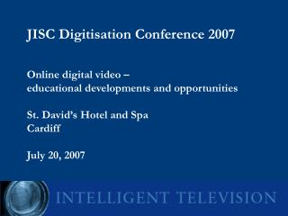 JISC Digitisation Conference 2007     Online digital video    educational developments and opportunities  St. David s Ho