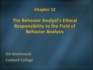 Chapter 12  The Behavior Analyst s Ethical Responsibility to the Field of Behavior Analysis
