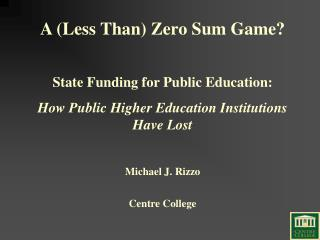 A Less Than Zero Sum Game  State Funding for Public Education: How Public Higher Education Institutions Have Lost  Micha