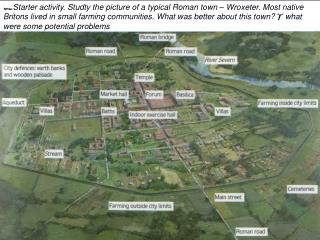 Starter activity. Studty the picture of a typical Roman town   Wroxeter. Most native Britons lived in small farming comm