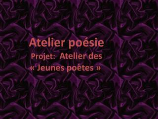 Atelier po sie Projet:  Atelier des   Jeunes po tes