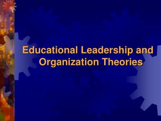 Educational Leadership and Organization Theories