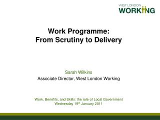 Work Programme:  From Scrutiny to Delivery   Sarah Wilkins  Associate Director, West London Working    Work, Benefits, a