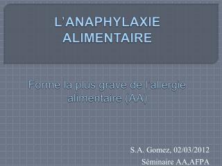L ANAPHYLAXIE ALIMENTAIRE    Forme la plus grave de l allergie alimentaire AA