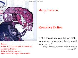 Marija Dalbello     Romance fiction    I still choose to enjoy the fact that, somewhere, a warrior is being tamed by an