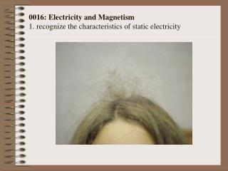 0016: Electricity and Magnetism  1. recognize the characteristics of static electricity