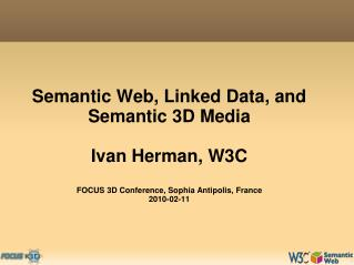 Semantic Web, Linked Data, and Semantic 3D Media  Ivan Herman, W3C  FOCUS 3D Conference, Sophia Antipolis, France 2010-0