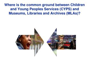 Where is the common ground between Children and Young Peoples Services CYPS and Museums, Libraries and Archives MLAs