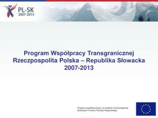 Program Wsp lpracy Transgranicznej  Rzeczpospolita Polska   Republika Slowacka 2007-2013