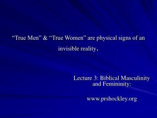True Men    True Women  are physical signs of an invisible reality.