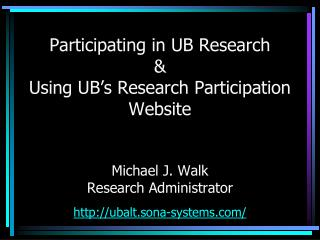 Participating in UB Research  Using UB s Research Participation Website   Michael J. Walk Research Administrator