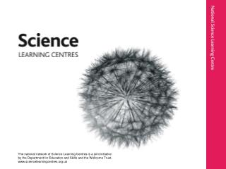 The national network of Science Learning Centres is a joint initiative by the Department for Education and Skills and th