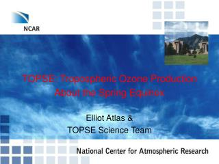 TOPSE: Tropospheric Ozone Production About the Spring Equinox  Elliot Atlas   TOPSE Science Team