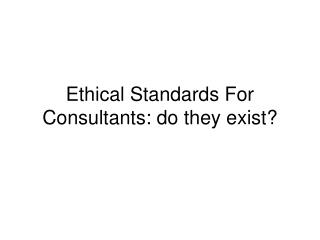 Ethical Standards For Consultants: do they exist