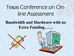 Texas Conference on On-line Assessment Bandwidth and Hardware with no Extra Funding