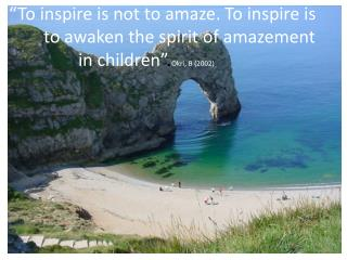 To inspire is not to amaze. To inspire is      to awaken the spirit of amazement    in children .Okri, B 2002
