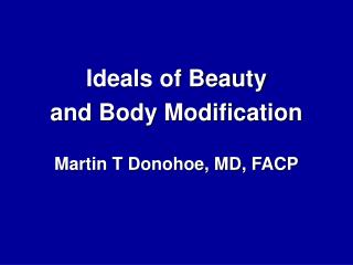 Ideals of Beauty and Body Modification  Martin T Donohoe, MD, FACP