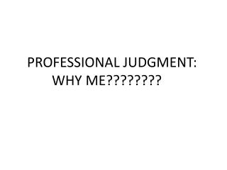 PROFESSIONAL JUDGMENT:        WHY ME