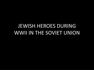 JEWISH HEROES DURING WWII IN THE SOVIET UNION