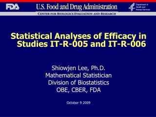 Statistical Analyses of Efficacy in Studies IT-R-005 and IT-R-006   Shiowjen Lee, Ph.D. Mathematical Statistician Divisi
