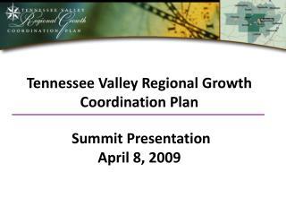 Tennessee Valley Regional Growth Coordination Plan    Summit Presentation April 8, 2009