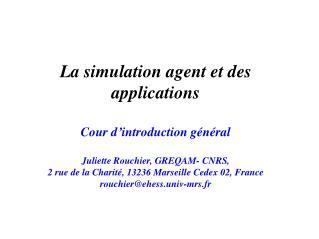 La simulation agent et des applications   Cour d introduction g n ral  Juliette Rouchier, GREQAM- CNRS,  2 rue de la Cha
