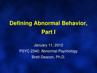 Defining Abnormal Behavior, Part I  January 11, 2012 PSYC 2340: Abnormal Psychology Brett Deacon, Ph.D.