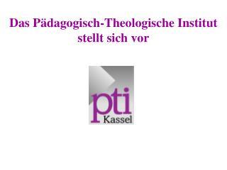 Das P dagogisch-Theologische Institut stellt sich vor