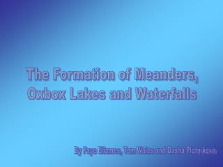 The Formation of Meanders, Oxbox Lakes and Waterfalls