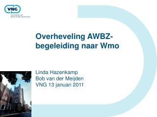 Overheveling AWBZ-begeleiding naar Wmo   Linda Hazenkamp Bob van der Meijden VNG 13 januari 2011