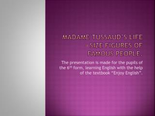 Madame Tussaud s life   size figures of famous people.