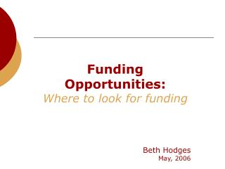Funding Opportunities: Where to look for funding    Beth Hodges May, 2006