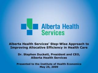 Alberta Health Services  Step-Wise Approach to  Improving Allocative Efficiency in Health Care  Dr. Stephen Duckett, Pre