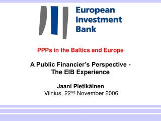 PPPs in the Baltics and Europe  A Public Financier s Perspective - The EIB Experience  Jaani Pietik inen  Vilnius, 22nd