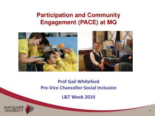 Participation and Community Engagement PACE at MQ     Prof Gail Whiteford Pro-Vice Chancellor Social Inclusion LT Week 2